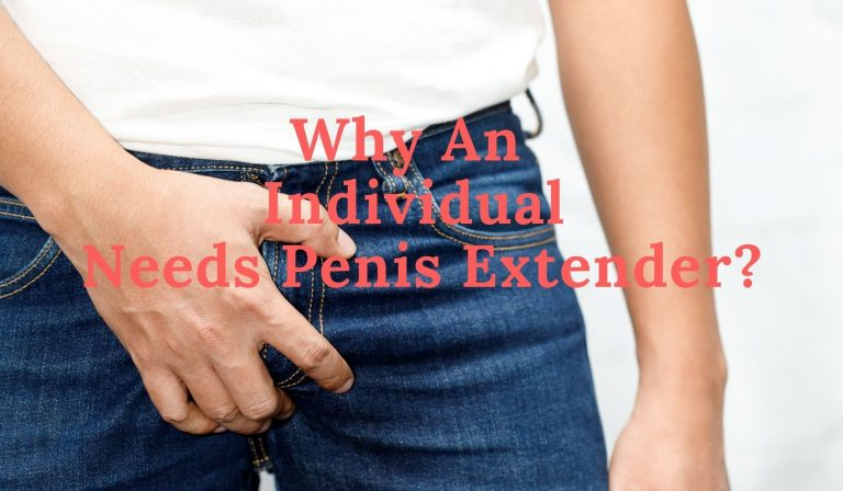 Why An Individual Needs Penis Extender?